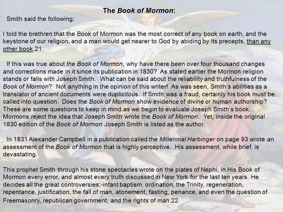 The Book of Mormon: Smith said the following: I told the brethren that the Book of Mormon was the most correct of any book on earth, and the keystone