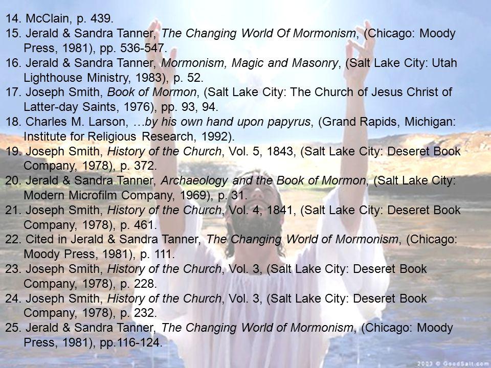 14. McClain, p. 439. 15. Jerald & Sandra Tanner, The Changing World Of Mormonism, (Chicago: Moody Press, 1981), pp. 536-547. 16. Jerald & Sandra Tanne