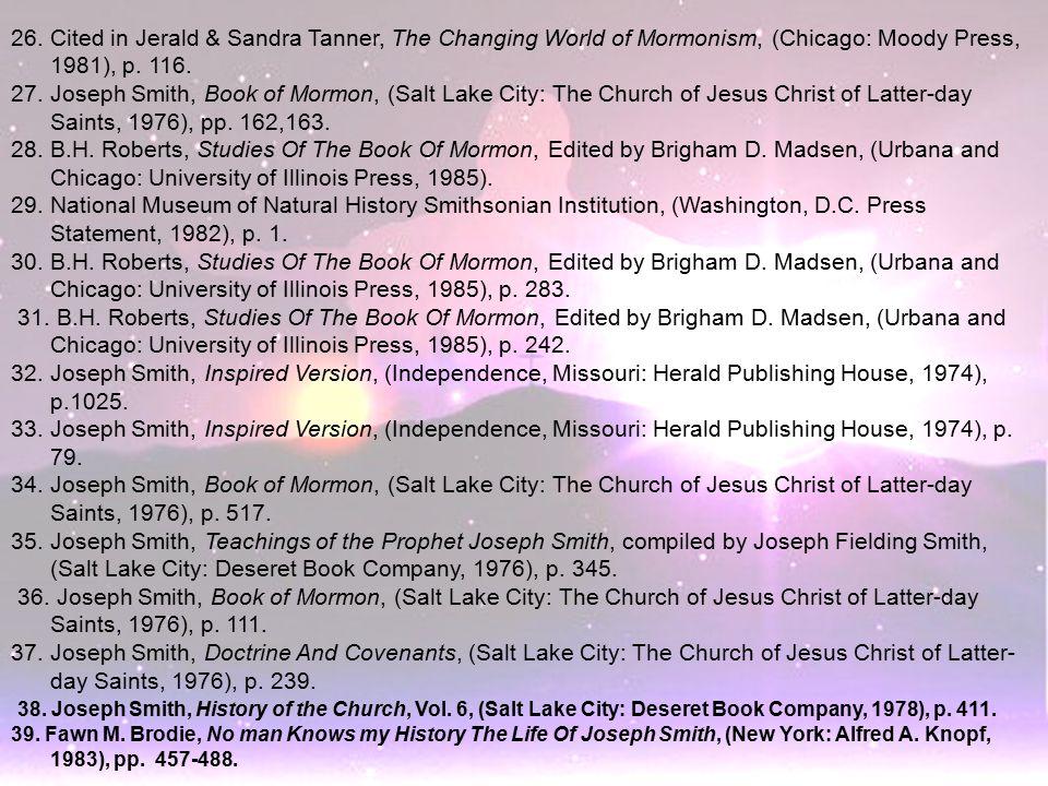 26. Cited in Jerald & Sandra Tanner, The Changing World of Mormonism, (Chicago: Moody Press, 1981), p. 116. 27. Joseph Smith, Book of Mormon, (Salt La