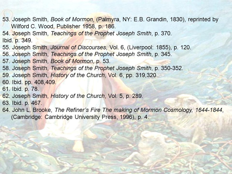 53. Joseph Smith, Book of Mormon, (Palmyra, NY: E.B. Grandin, 1830), reprinted by Wilford C. Wood, Publisher 1958, p. 186. 54. Joseph Smith, Teachings