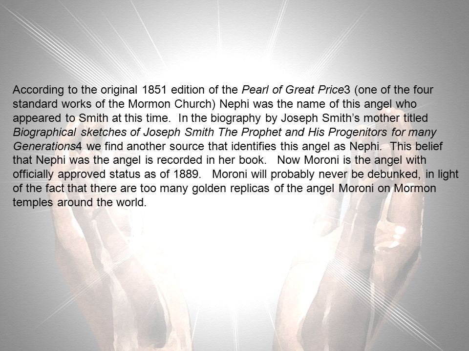 According to the original 1851 edition of the Pearl of Great Price3 (one of the four standard works of the Mormon Church) Nephi was the name of this angel who appeared to Smith at this time.