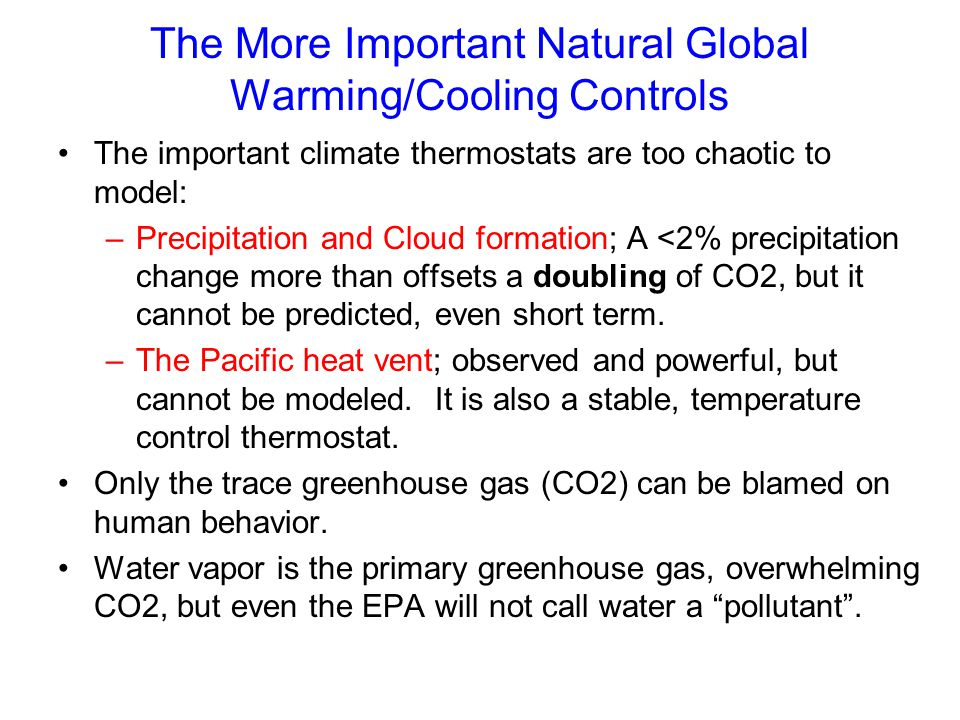 The More Important Natural Global Warming/Cooling Controls The important climate thermostats are too chaotic to model: –Precipitation and Cloud formation; A <2% precipitation change more than offsets a doubling of CO2, but it cannot be predicted, even short term.