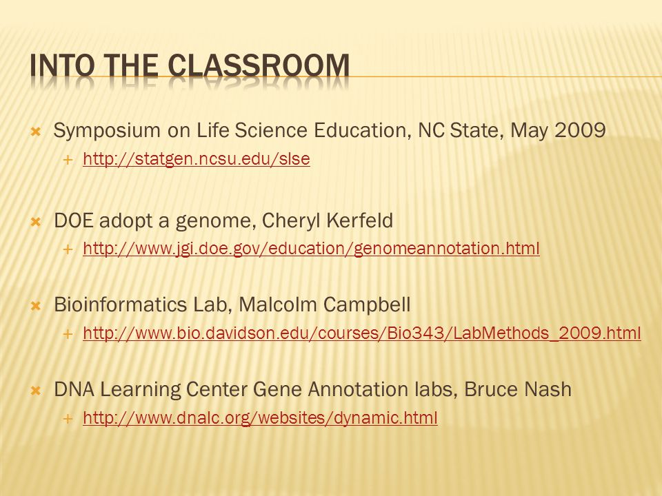  Symposium on Life Science Education, NC State, May 2009  http://statgen.ncsu.edu/slse http://statgen.ncsu.edu/slse  DOE adopt a genome, Cheryl Kerfeld  http://www.jgi.doe.gov/education/genomeannotation.html http://www.jgi.doe.gov/education/genomeannotation.html  Bioinformatics Lab, Malcolm Campbell  http://www.bio.davidson.edu/courses/Bio343/LabMethods_2009.html http://www.bio.davidson.edu/courses/Bio343/LabMethods_2009.html  DNA Learning Center Gene Annotation labs, Bruce Nash  http://www.dnalc.org/websites/dynamic.html http://www.dnalc.org/websites/dynamic.html
