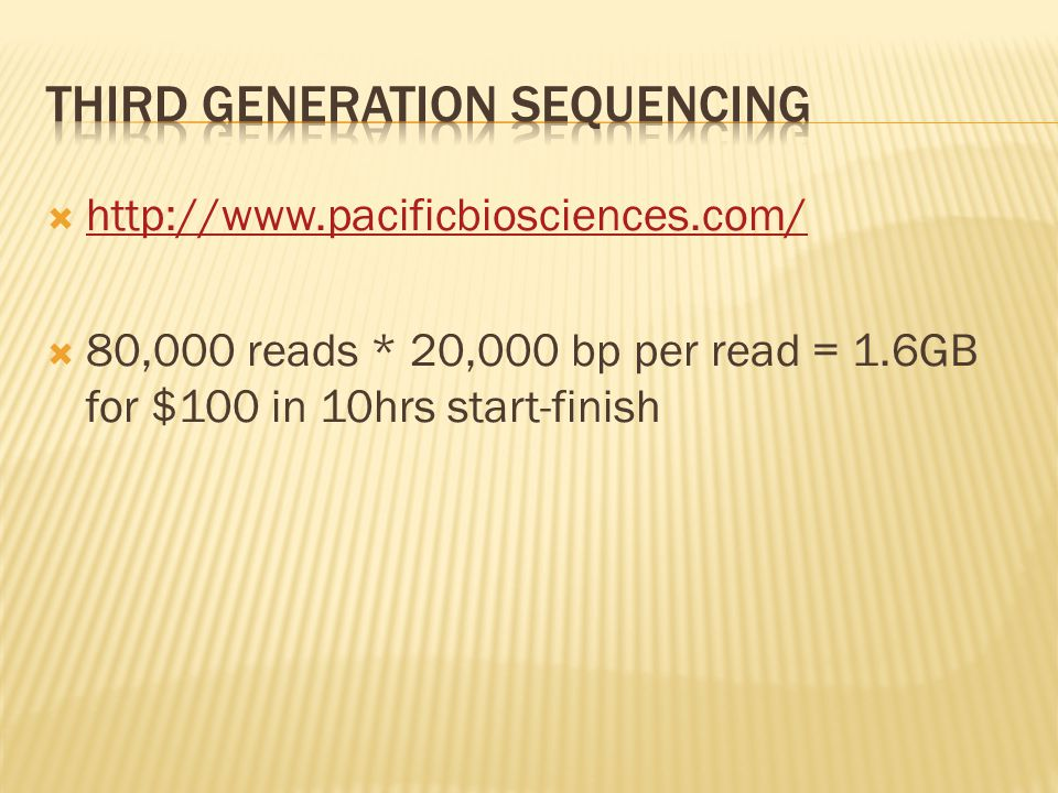  http://www.pacificbiosciences.com/ http://www.pacificbiosciences.com/  80,000 reads * 20,000 bp per read = 1.6GB for $100 in 10hrs start-finish