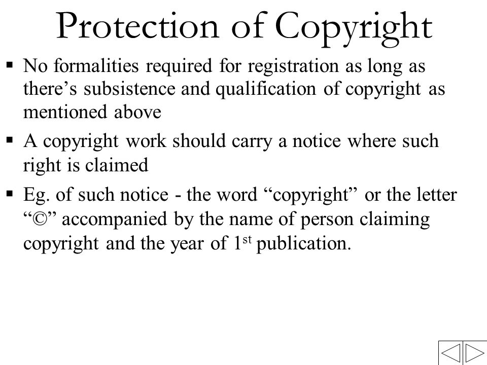 Protection of Copyright  No formalities required for registration as long as there's subsistence and qualification of copyright as mentioned above  A copyright work should carry a notice where such right is claimed  Eg.