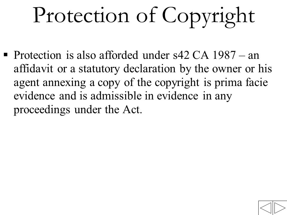 Protection of Copyright  Protection is also afforded under s42 CA 1987 – an affidavit or a statutory declaration by the owner or his agent annexing a