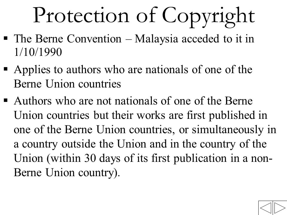 Protection of Copyright  The Berne Convention – Malaysia acceded to it in 1/10/1990  Applies to authors who are nationals of one of the Berne Union
