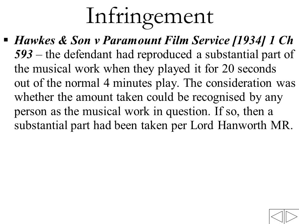 Infringement  Hawkes & Son v Paramount Film Service [1934] 1 Ch 593 – the defendant had reproduced a substantial part of the musical work when they played it for 20 seconds out of the normal 4 minutes play.