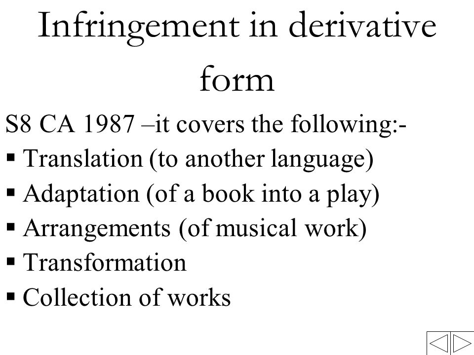 Infringement in derivative form S8 CA 1987 –it covers the following:-  Translation (to another language)  Adaptation (of a book into a play)  Arrangements (of musical work)  Transformation  Collection of works
