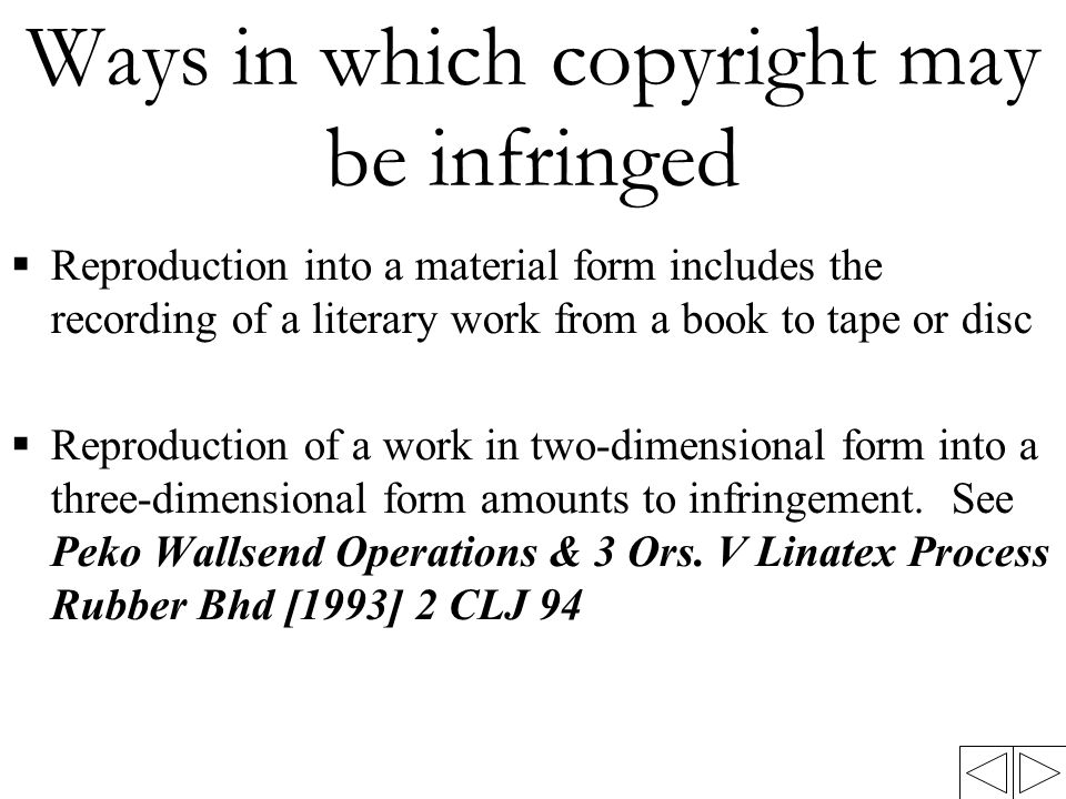 Ways in which copyright may be infringed  Reproduction into a material form includes the recording of a literary work from a book to tape or disc  Reproduction of a work in two-dimensional form into a three-dimensional form amounts to infringement.