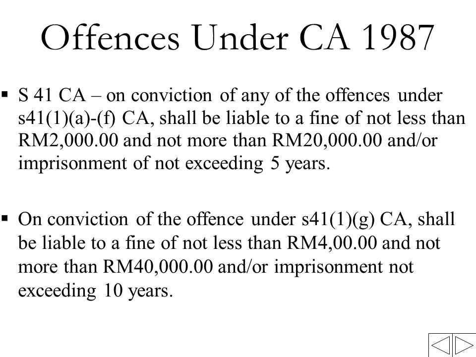 Offences Under CA 1987  S 41 CA – on conviction of any of the offences under s41(1)(a)-(f) CA, shall be liable to a fine of not less than RM2,000.00 and not more than RM20,000.00 and/or imprisonment of not exceeding 5 years.