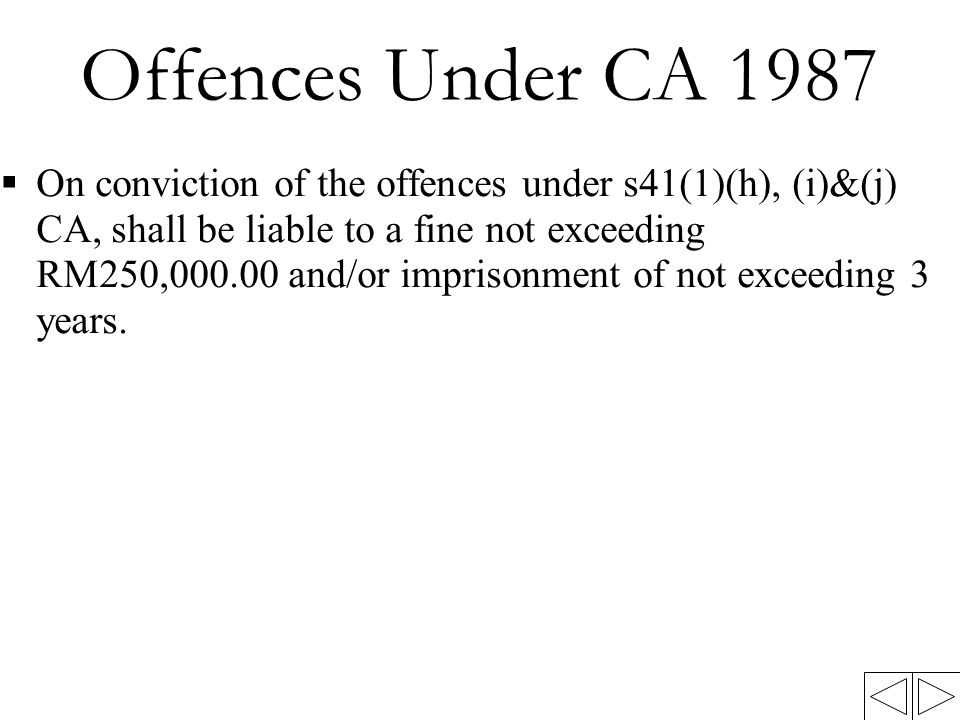 Offences Under CA 1987  On conviction of the offences under s41(1)(h), (i)&(j) CA, shall be liable to a fine not exceeding RM250,000.00 and/or imprisonment of not exceeding 3 years.