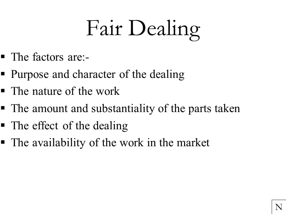 Fair Dealing  The factors are:-  Purpose and character of the dealing  The nature of the work  The amount and substantiality of the parts taken  The effect of the dealing  The availability of the work in the market N