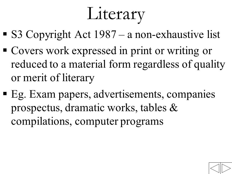 Literary  S3 Copyright Act 1987 – a non-exhaustive list  Covers work expressed in print or writing or reduced to a material form regardless of quali