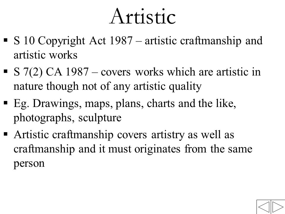 Artistic  S 10 Copyright Act 1987 – artistic craftmanship and artistic works  S 7(2) CA 1987 – covers works which are artistic in nature though not
