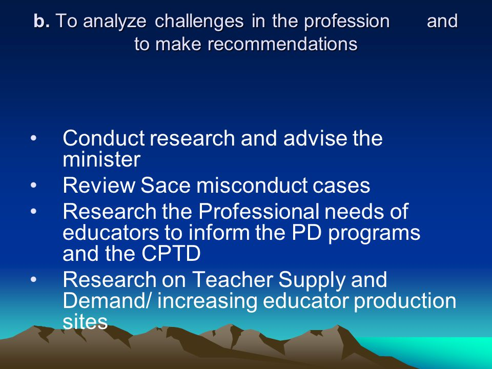 b. To analyze challenges in the profession and to make recommendations Conduct research and advise the minister Review Sace misconduct cases Research