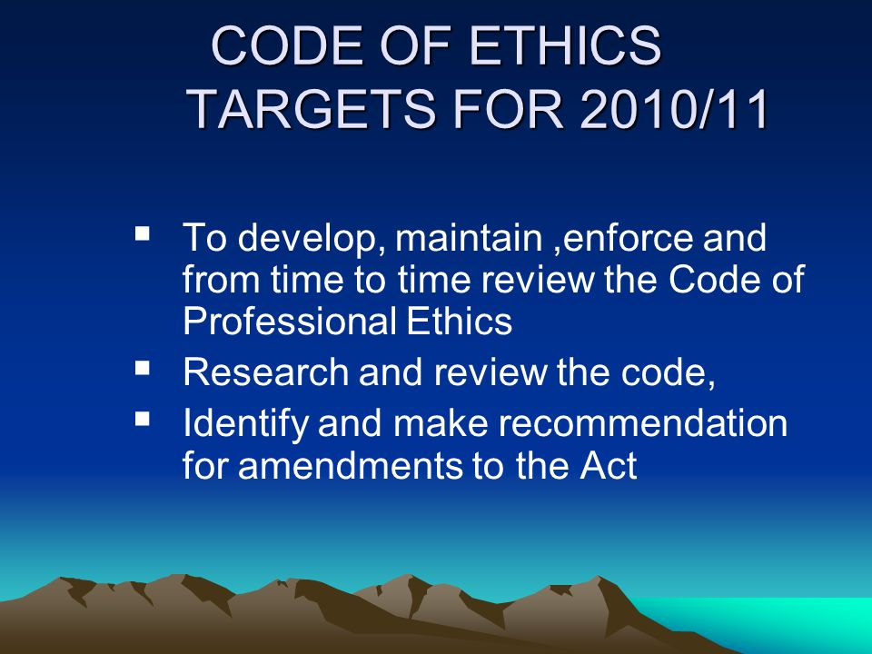 CODE OF ETHICS TARGETS FOR 2010/11  To develop, maintain,enforce and from time to time review the Code of Professional Ethics  Research and review t