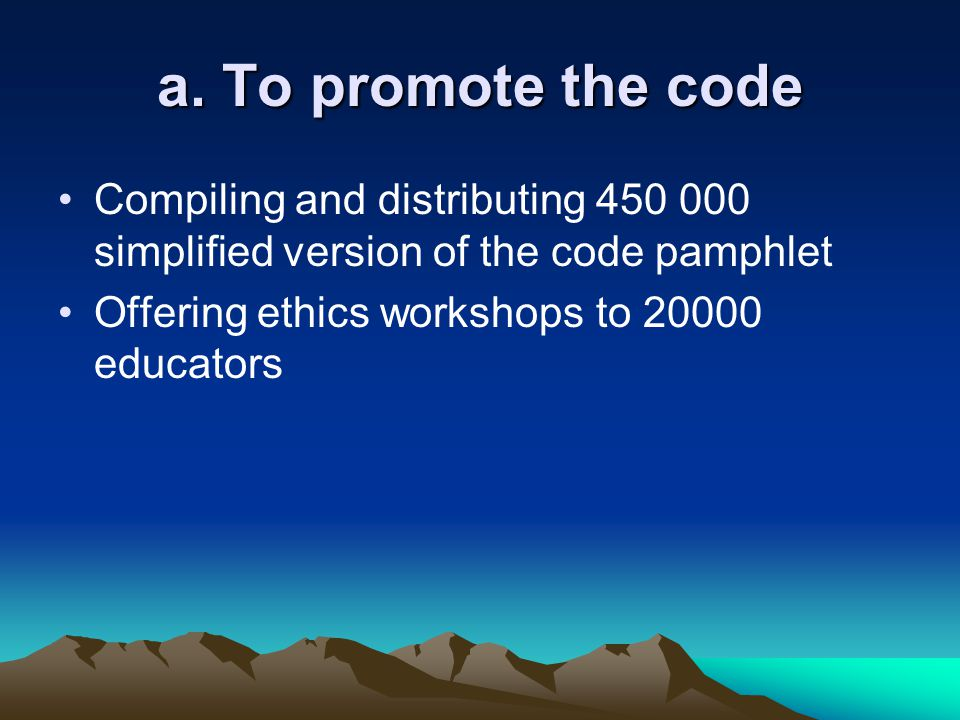 a. To promote the code Compiling and distributing 450 000 simplified version of the code pamphlet Offering ethics workshops to 20000 educators