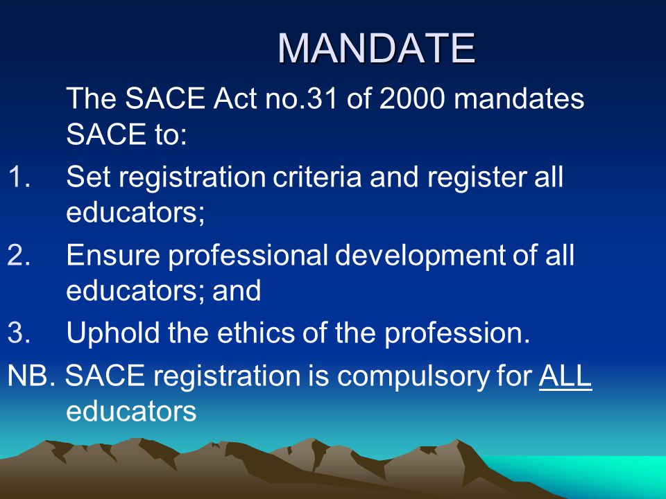 MANDATE The SACE Act no.31 of 2000 mandates SACE to: 1.Set registration criteria and register all educators; 2.Ensure professional development of all educators; and 3.Uphold the ethics of the profession.