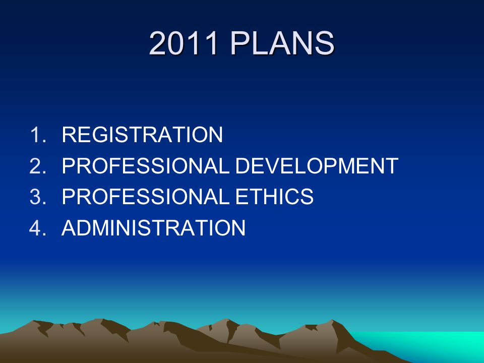 2011 PLANS 1.REGISTRATION 2.PROFESSIONAL DEVELOPMENT 3.PROFESSIONAL ETHICS 4.ADMINISTRATION