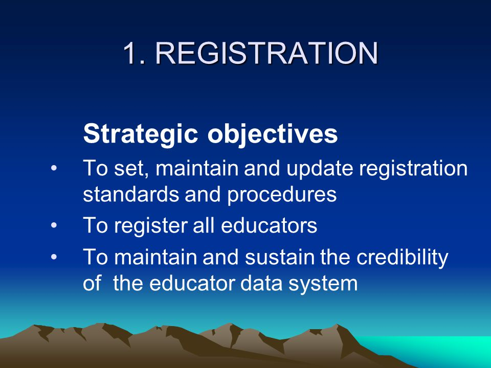 1. REGISTRATION Strategic objectives To set, maintain and update registration standards and procedures To register all educators To maintain and susta