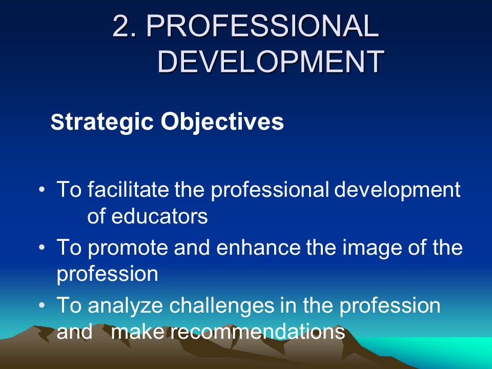 2. PROFESSIONAL DEVELOPMENT S trategic Objectives To facilitate the professional development of educators To promote and enhance the image of the prof