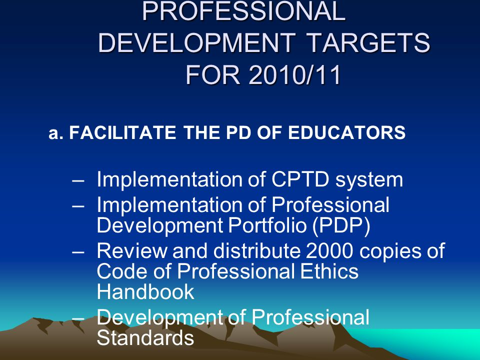 PROFESSIONAL DEVELOPMENT TARGETS FOR 2010/11 PROFESSIONAL DEVELOPMENT TARGETS FOR 2010/11 a. FACILITATE THE PD OF EDUCATORS –Implementation of CPTD sy