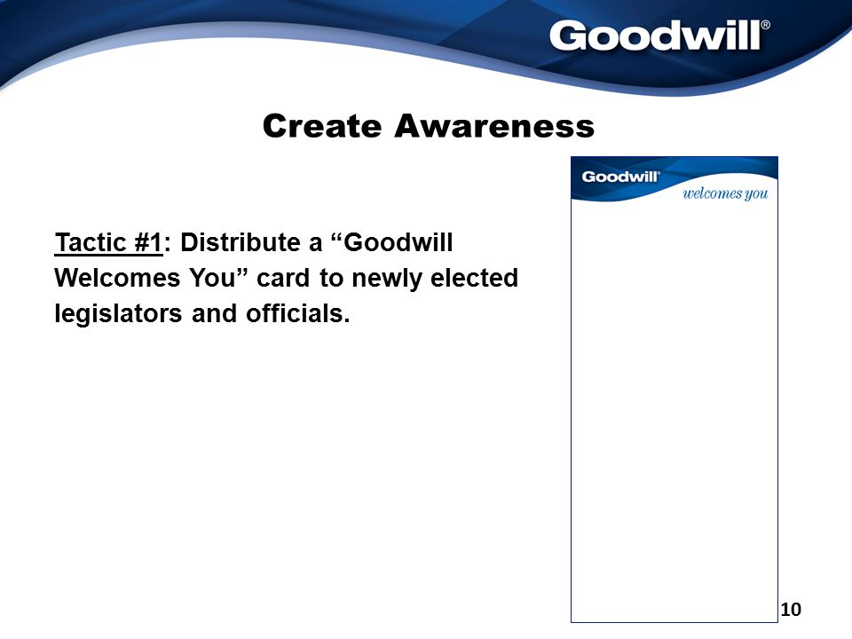 Create Awareness Tactic #1: Distribute a Goodwill Welcomes You card to newly elected legislators and officials.