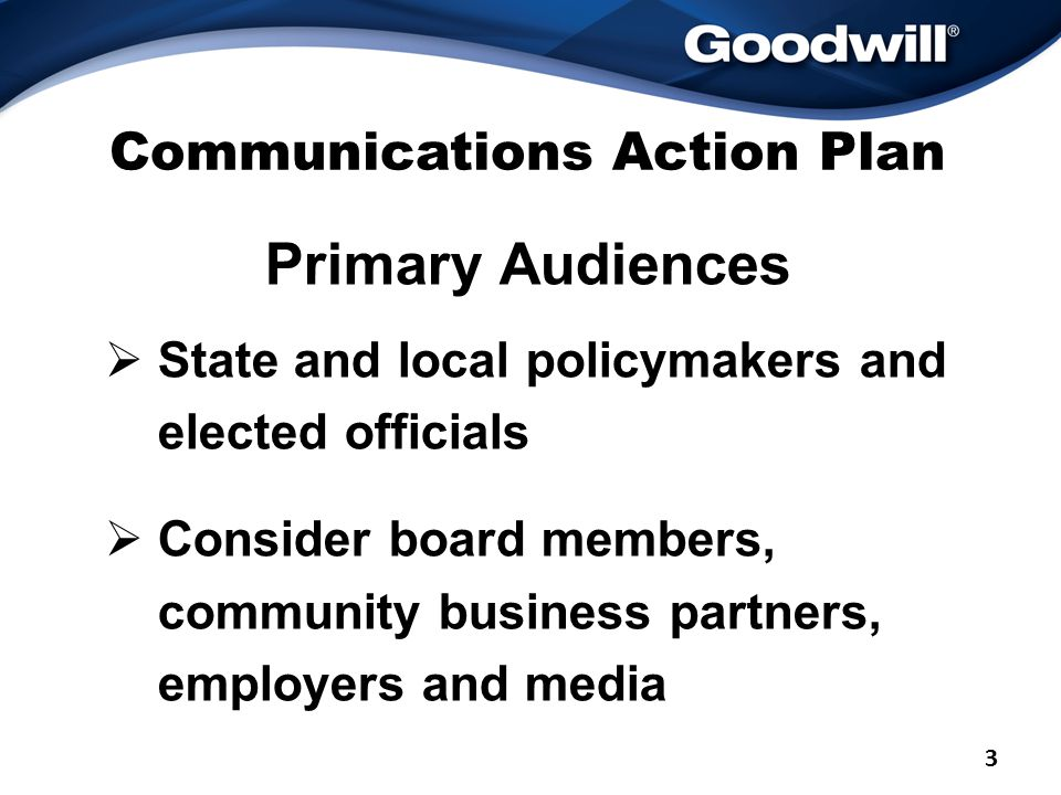 Communications Action Plan Primary Audiences  State and local policymakers and elected officials  Consider board members, community business partners, employers and media 3