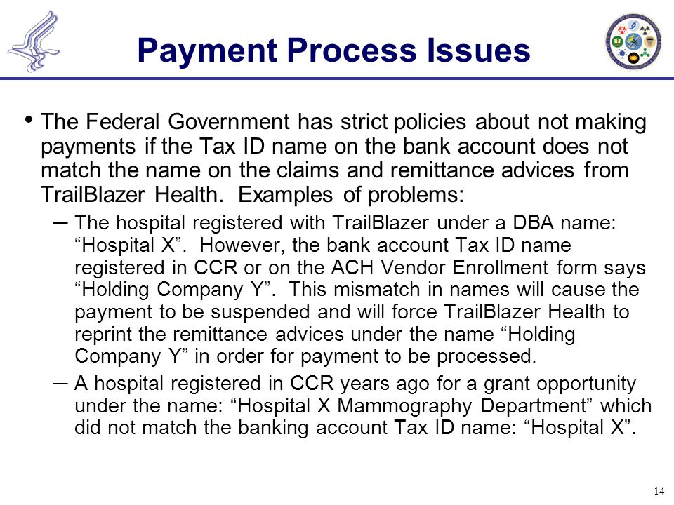 14 The Federal Government has strict policies about not making payments if the Tax ID name on the bank account does not match the name on the claims and remittance advices from TrailBlazer Health.