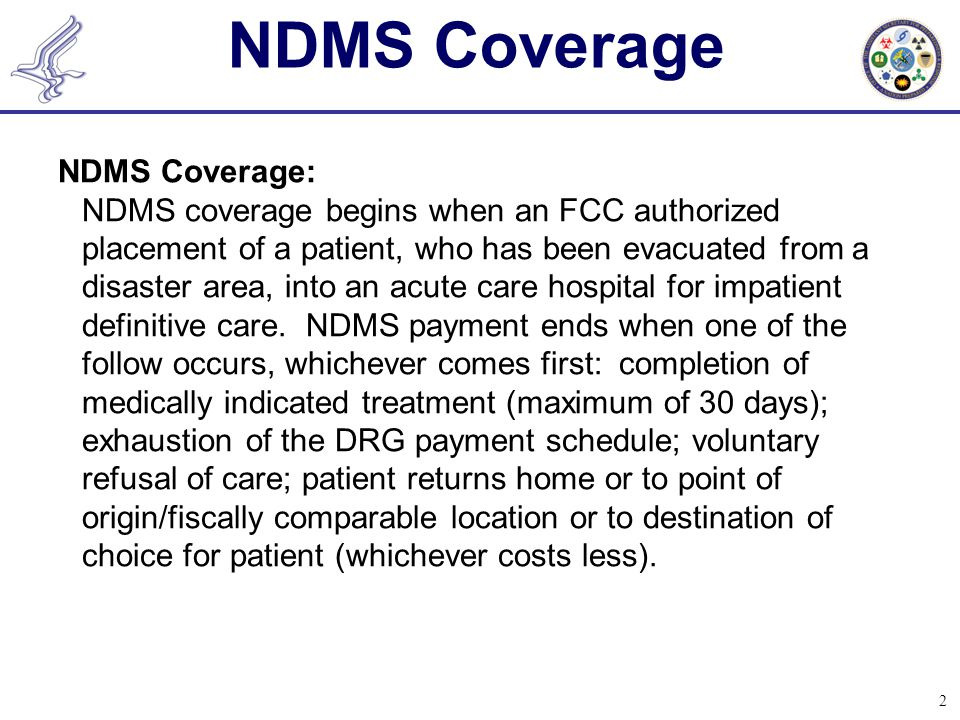 2 NDMS Coverage NDMS Coverage: NDMS coverage begins when an FCC authorized placement of a patient, who has been evacuated from a disaster area, into an acute care hospital for impatient definitive care.