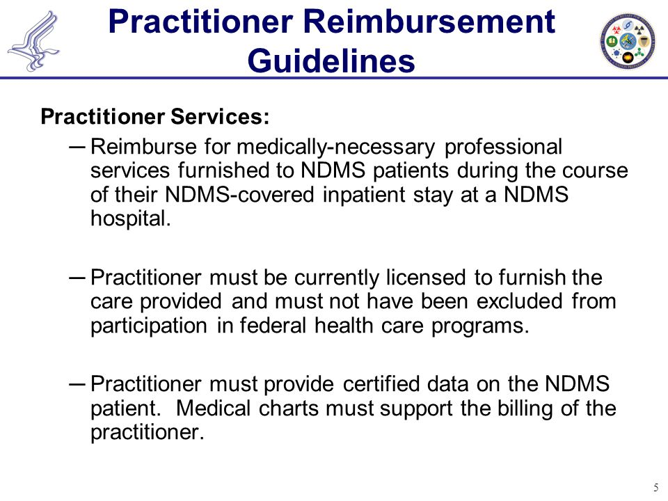 5 Practitioner Reimbursement Guidelines Practitioner Services: ─Reimburse for medically-necessary professional services furnished to NDMS patients during the course of their NDMS-covered inpatient stay at a NDMS hospital.