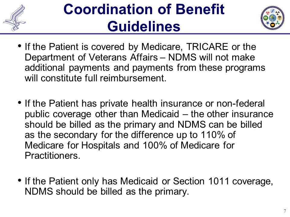 7 Coordination of Benefit Guidelines If the Patient is covered by Medicare, TRICARE or the Department of Veterans Affairs – NDMS will not make additio