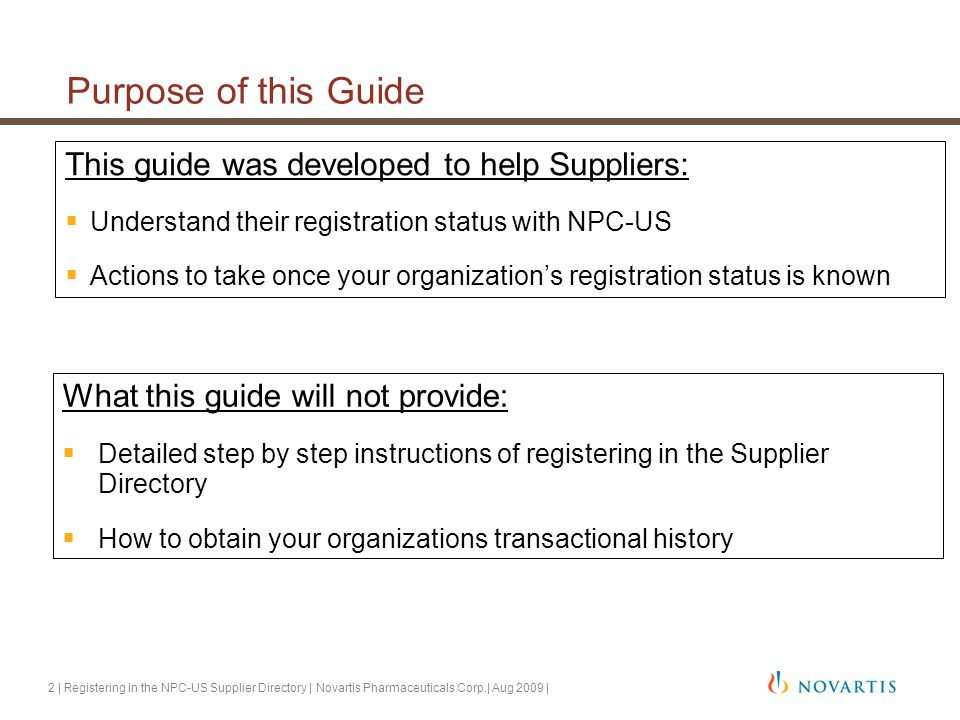 2 | Registering in the NPC-US Supplier Directory | Novartis Pharmaceuticals Corp.| Aug 2009 | Purpose of this Guide This guide was developed to help Suppliers:  Understand their registration status with NPC-US  Actions to take once your organization's registration status is known What this guide will not provide:  Detailed step by step instructions of registering in the Supplier Directory  How to obtain your organizations transactional history