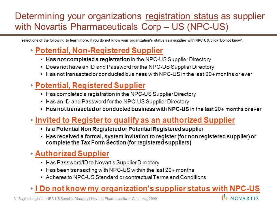 3 | Registering in the NPC-US Supplier Directory | Novartis Pharmaceuticals Corp.| Aug 2009 | Determining your organizations registration status as supplier with Novartis Pharmaceuticals Corp – US (NPC-US) Potential, Non-Registered Supplier Has not completed a registration in the NPC-US Supplier Directory Does not have an ID and Password for the NPC-US Supplier Directory Has not transacted or conducted business with NPC-US in the last 20+ months or ever Potential, Registered Supplier Has completed a registration in the NPC-US Supplier Directory Has an ID and Password for the NPC-US Supplier Directory Has not transacted or conducted business with NPC-US in the last 20+ months or ever Invited to Register to qualify as an authorized Supplier Is a Potential Non Registered or Potential Registered supplier Has received a formal, system invitation to register (for non registered supplier) or complete the Tax Form Section (for registered suppliers) Authorized SupplierAuthorized Supplier Has Password/ID to Novartis Supplier Directory Has been transacting with NPC-US within the last 20+ months Adheres to NPC-US Standard or contractual Terms and Conditions I Do not know my organization's supplier status with NPC-US Select one of the following to learn more.
