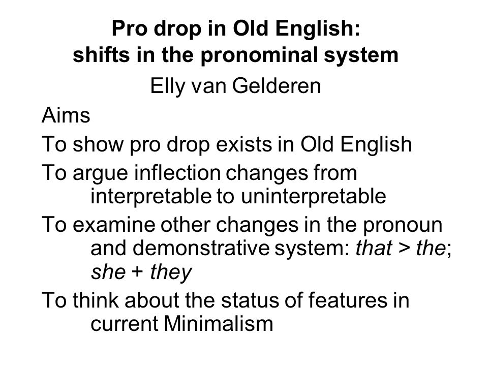 Pro drop in Old English: shifts in the pronominal system Elly van Gelderen Aims To show pro drop exists in Old English To argue inflection changes from interpretable to uninterpretable To examine other changes in the pronoun and demonstrative system: that > the; she + they To think about the status of features in current Minimalism