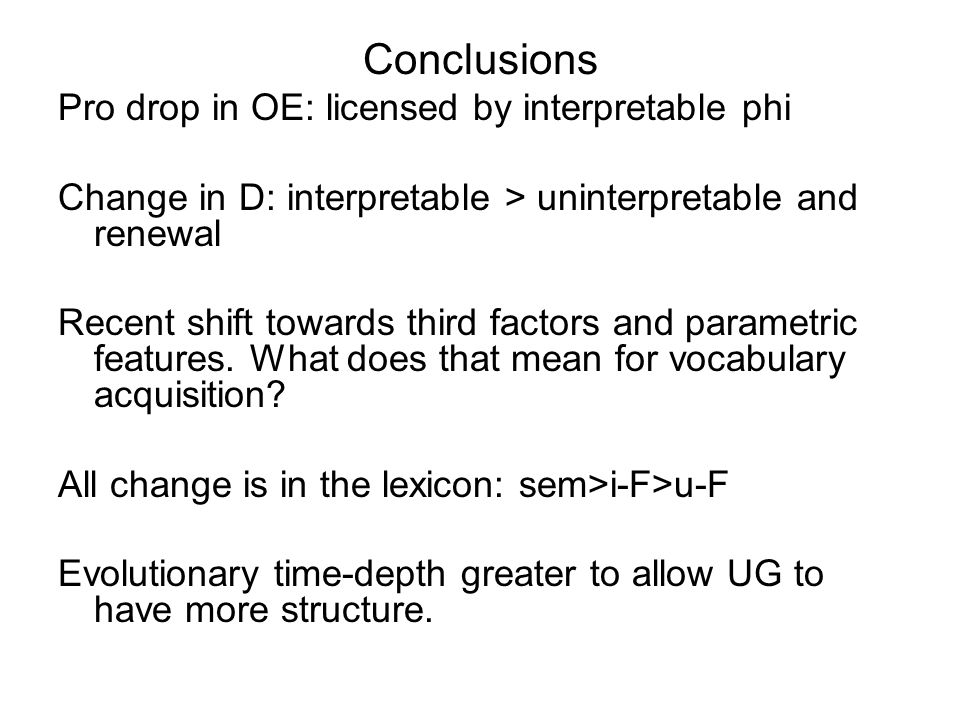 Conclusions Pro drop in OE: licensed by interpretable phi Change in D: interpretable > uninterpretable and renewal Recent shift towards third factors and parametric features.