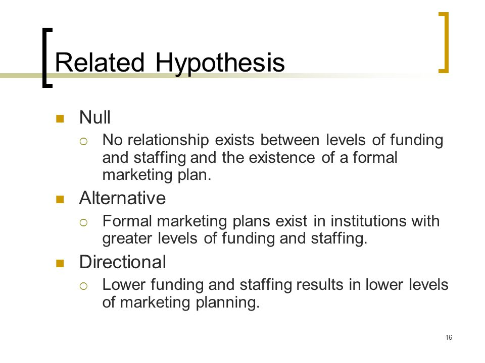 16 Related Hypothesis Null  No relationship exists between levels of funding and staffing and the existence of a formal marketing plan. Alternative 