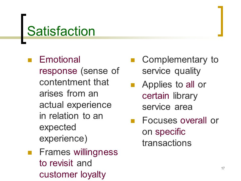 17 Satisfaction Emotional response (sense of contentment that arises from an actual experience in relation to an expected experience) Frames willingness to revisit and customer loyalty Complementary to service quality Applies to all or certain library service area Focuses overall or on specific transactions