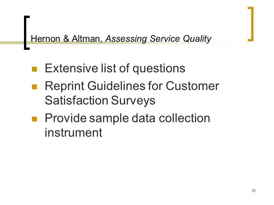 18 Hernon & Altman, Assessing Service Quality Extensive list of questions Reprint Guidelines for Customer Satisfaction Surveys Provide sample data col