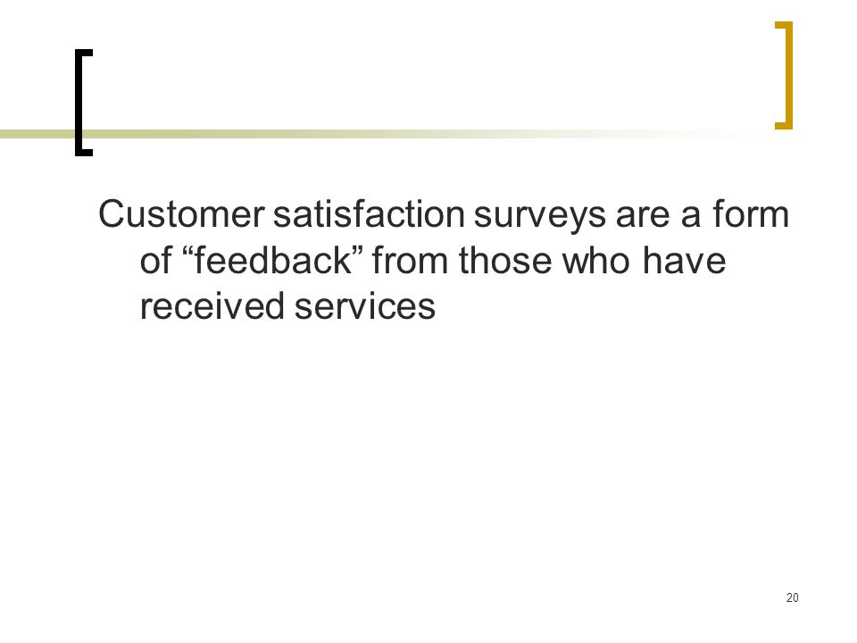 """20 Customer satisfaction surveys are a form of """"feedback"""" from those who have received services"""