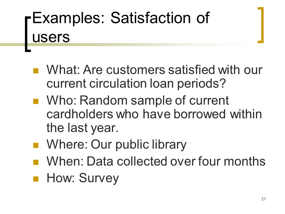 21 Examples: Satisfaction of users What: Are customers satisfied with our current circulation loan periods? Who: Random sample of current cardholders