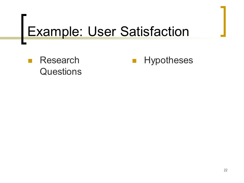 22 Example: User Satisfaction Research Questions Hypotheses