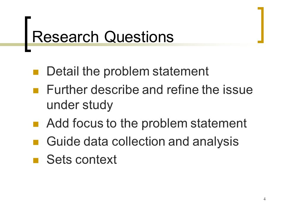 4 Research Questions Detail the problem statement Further describe and refine the issue under study Add focus to the problem statement Guide data collection and analysis Sets context