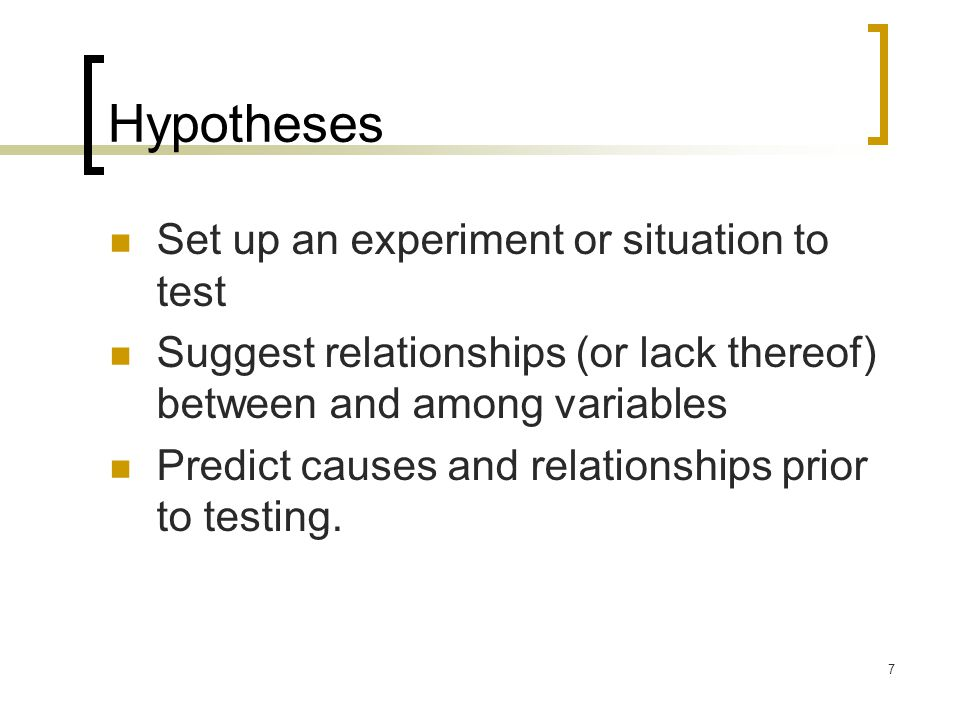 7 Hypotheses Set up an experiment or situation to test Suggest relationships (or lack thereof) between and among variables Predict causes and relation