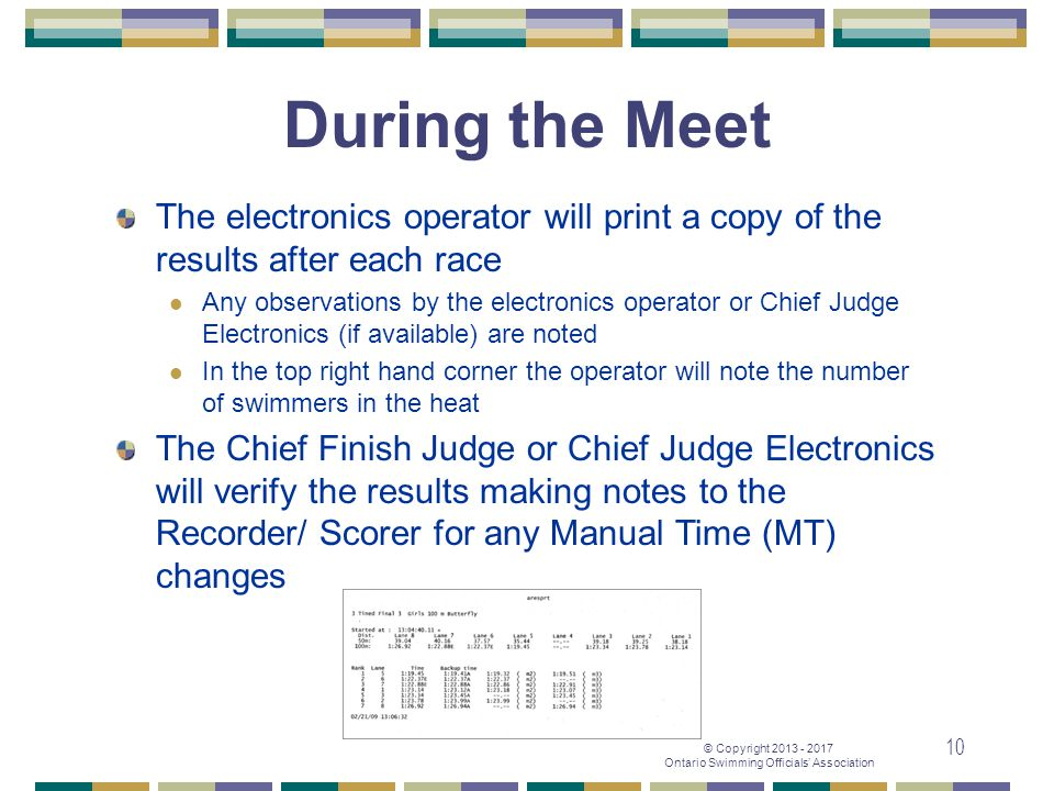 © Copyright 2013 - 2017 Ontario Swimming Officials' Association 10 During the Meet The electronics operator will print a copy of the results after eac