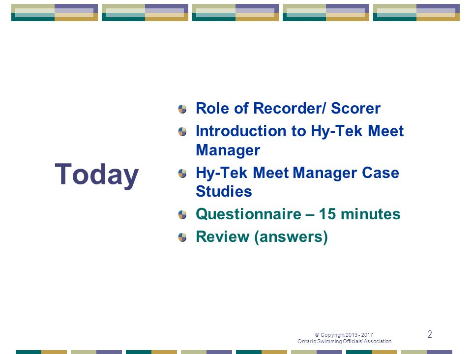 © Copyright 2013 - 2017 Ontario Swimming Officials' Association 2 Today Role of Recorder/ Scorer Introduction to Hy-Tek Meet Manager Hy-Tek Meet Manag