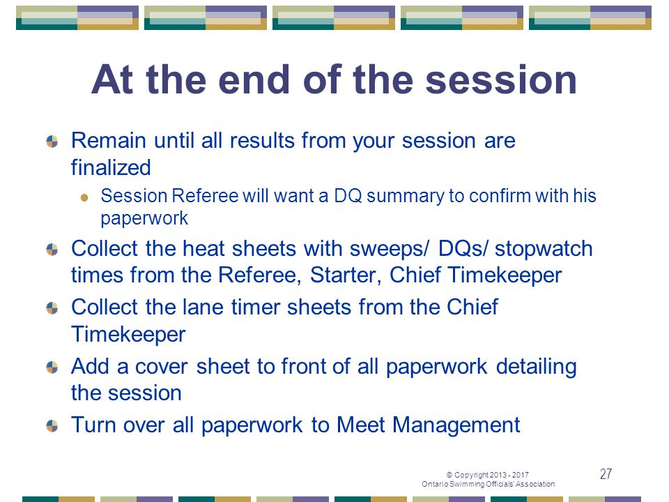 © Copyright 2013 - 2017 Ontario Swimming Officials' Association 27 At the end of the session Remain until all results from your session are finalized