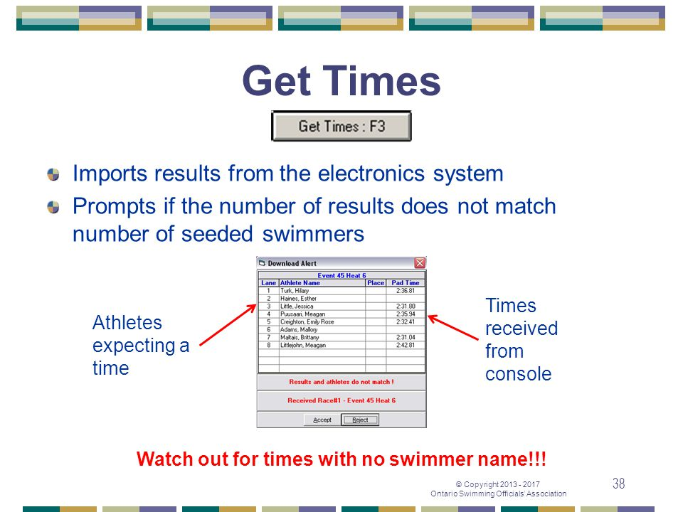 © Copyright 2013 - 2017 Ontario Swimming Officials' Association 38 Get Times Imports results from the electronics system Prompts if the number of resu