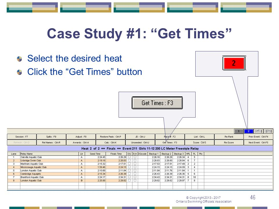 "© Copyright 2013 - 2017 Ontario Swimming Officials' Association 46 Case Study #1: ""Get Times"" Select the desired heat Click the ""Get Times"" button"